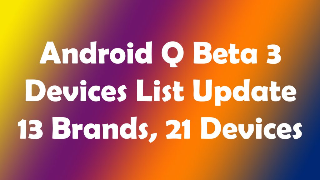 Android Q Beta 3 Update List - 13 brands, 21 devices